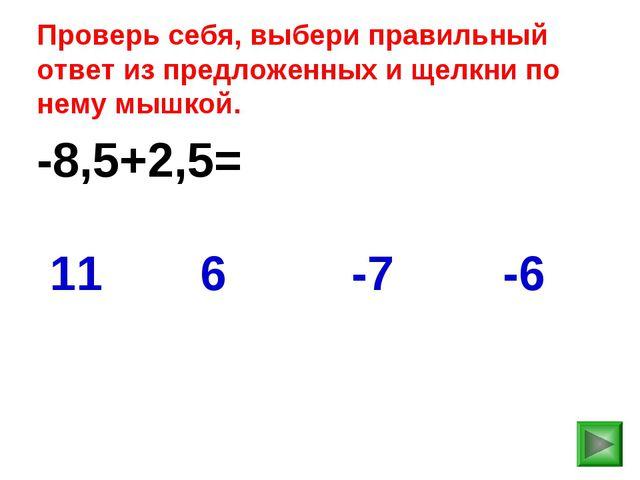 -8,5+2,5= -6 11 6 -7 Проверь себя, выбери правильный ответ из предложенных и...