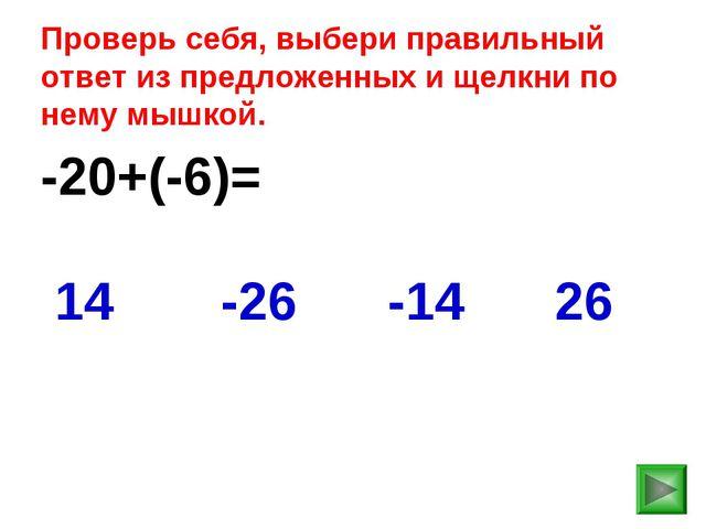 -20+(-6)= 26 14 -26 -14 Проверь себя, выбери правильный ответ из предложенных...