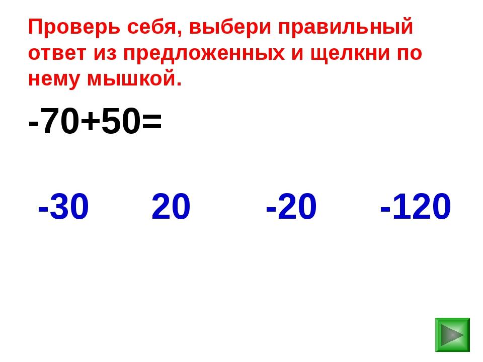 -70+50= -120 -30 20 -20 Проверь себя, выбери правильный ответ из предложенных...