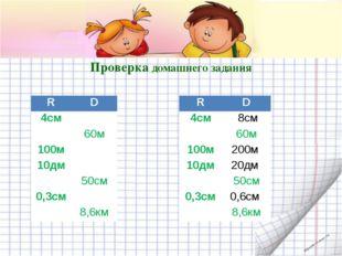 Проверка домашнего задания R D 4см   60м 100м  10дм  50см 0,3см 8,6км R D