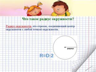 Что такое радиус окружности? Радиус окружности- это отрезок, соединяющий цент