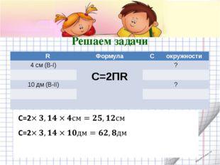 Решаем задачи R Формула Cокружности 4 см(В-I) С=2ПR ? 10дм(В-II) ? shpuntova.