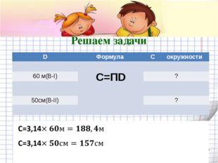 Решаем задачи D Формула Cокружности C=ПD 60 м(В-I) ? 50см(В-II) ? shpuntova.u