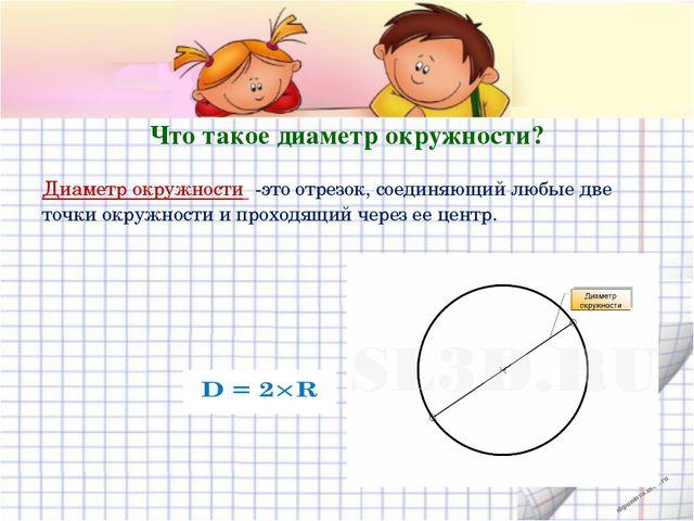 Что такое диаметр окружности? Диаметр окружности -это отрезок, соединяющий лю...