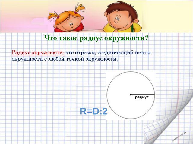 Что такое радиус окружности? Радиус окружности- это отрезок, соединяющий цент...
