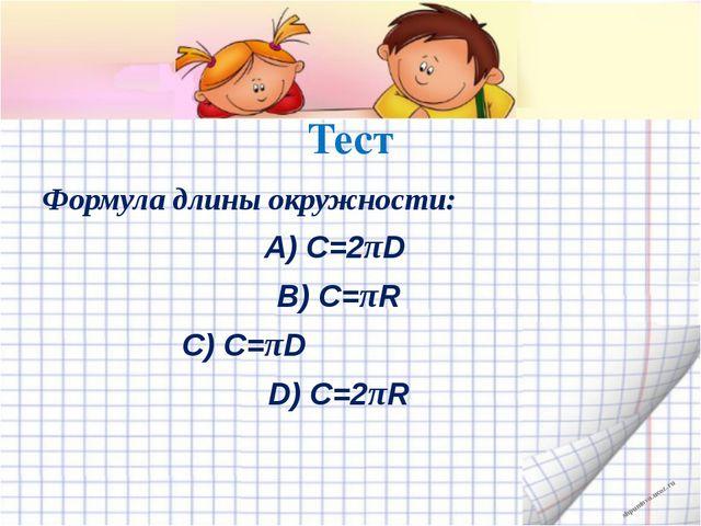 Тест Формула длины окружности: А) С=2πD B) С=πR C) С=πD D) С=2πR shpuntova.uc...