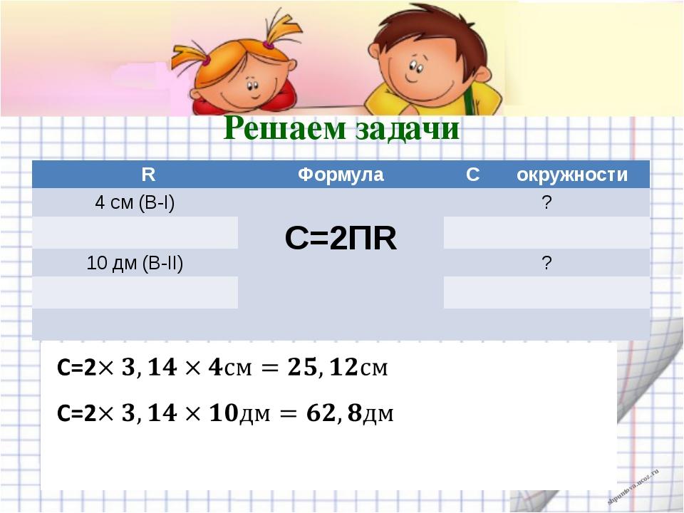 Решаем задачи R Формула Cокружности 4 см(В-I) С=2ПR ? 10дм(В-II) ? shpuntova....
