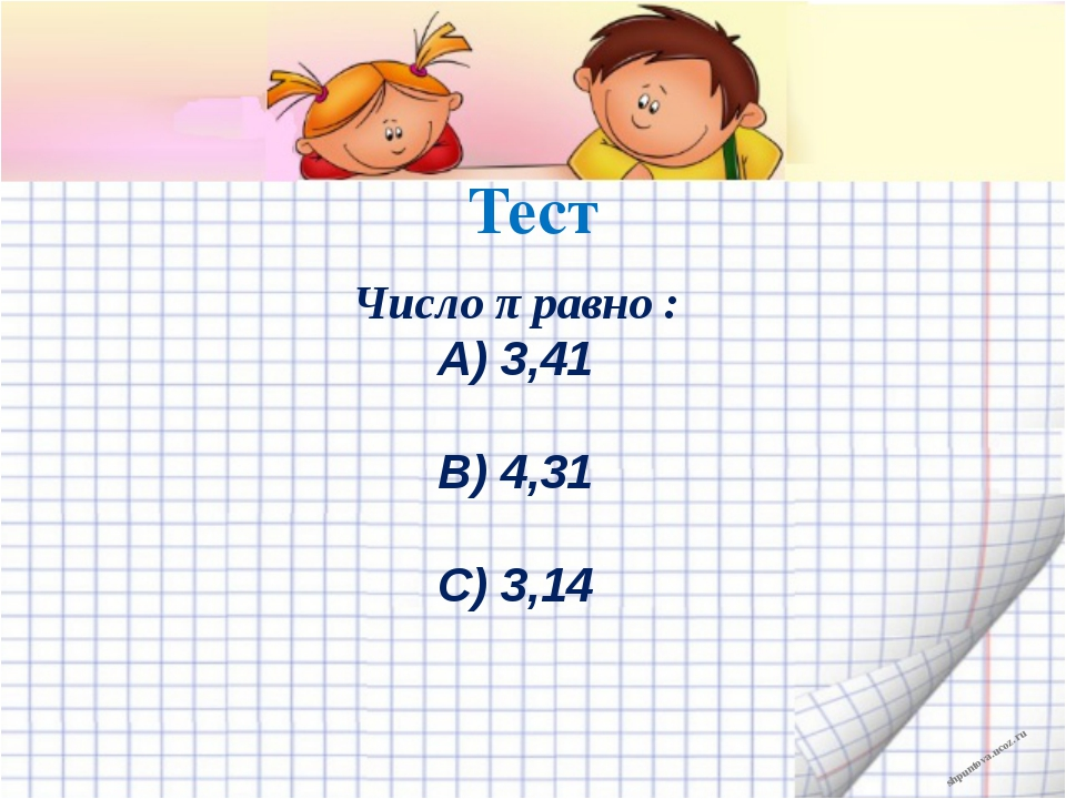 Тест Число π равно : А) 3,41 В) 4,31 С) 3,14 shpuntova.ucoz.ru