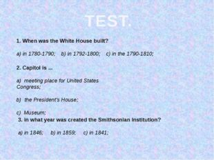 TEST. 1. When was the White House built? a) in 1780-1790; b) in 1792-1800; c)