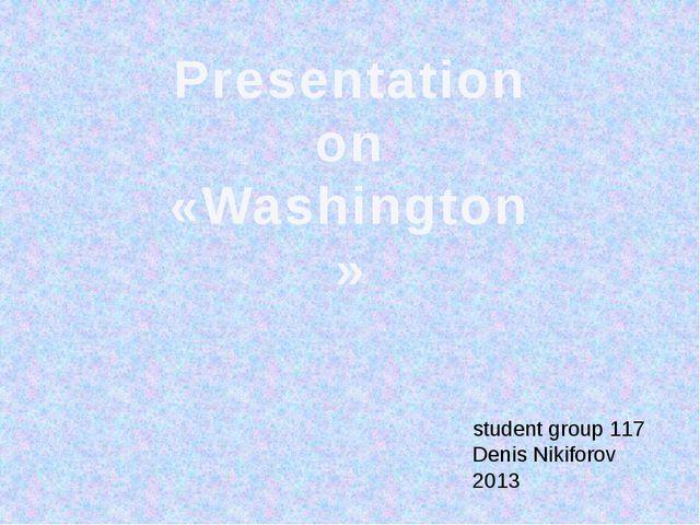 Presentation on «Washington» student group 117 Denis Nikiforov 2013