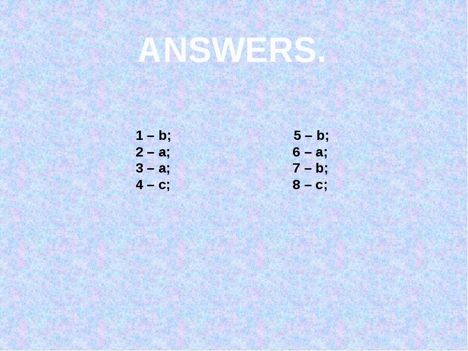 ANSWERS. 1 – b; 5 – b; 2 – a; 6 – a; 3 – a; 7 – b; 4 – c; 8 – c;