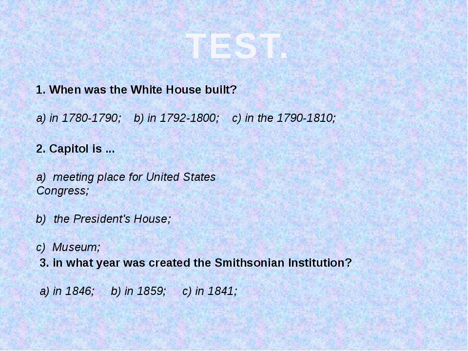 TEST. 1. When was the White House built? a) in 1780-1790; b) in 1792-1800; c)...
