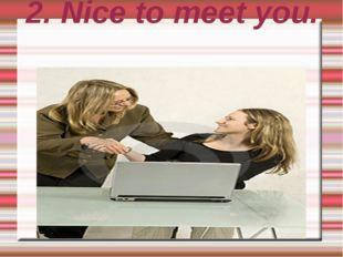 2. Nice to meet you.