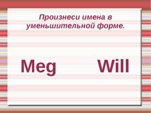 Произнеси имена в уменьшительной форме. Meg Will