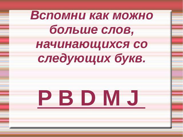 Вспомни как можно больше слов, начинающихся со следующих букв. P B D M J