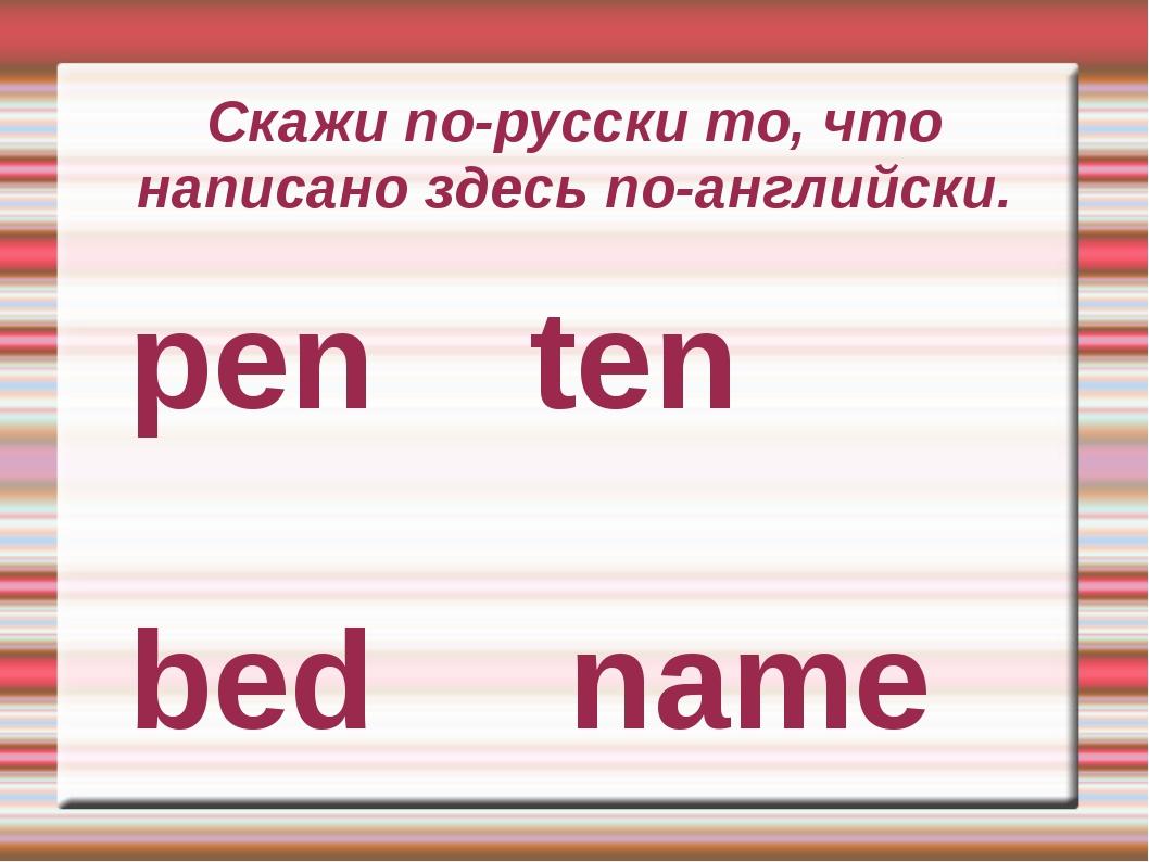 Скажи по-русски то, что написано здесь по-английски. pen ten bed name