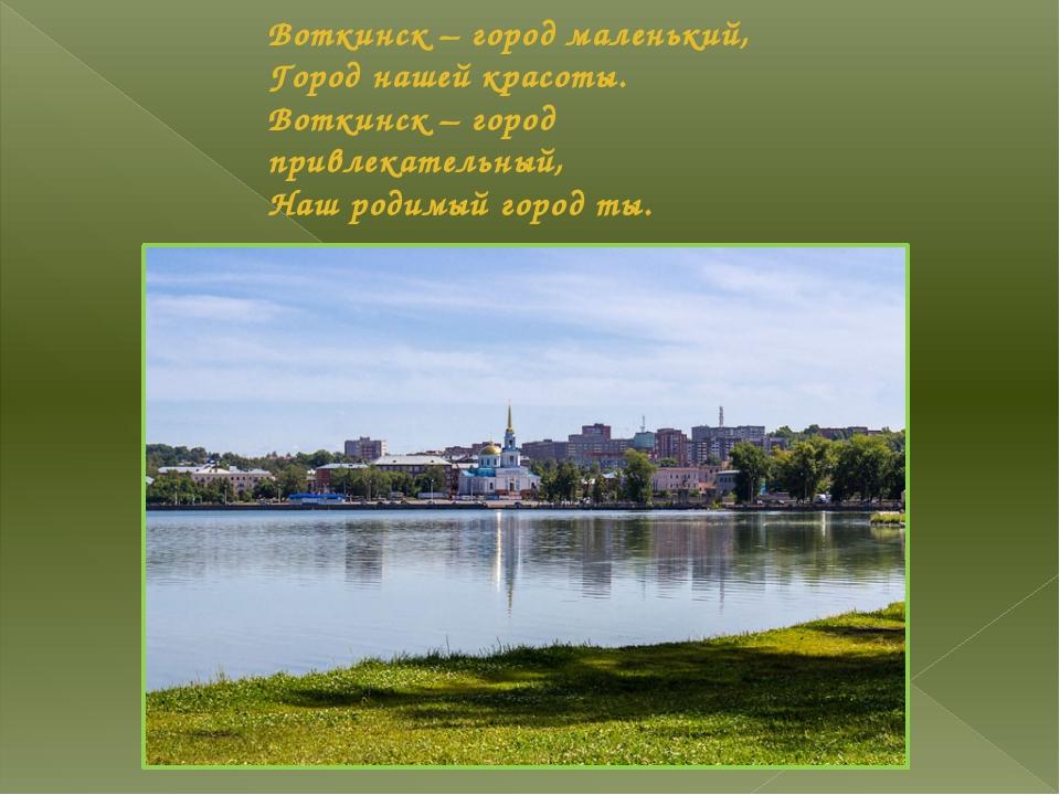 Воткинск – город маленький, Город нашей красоты. Воткинск – город привлекател...