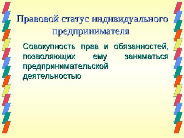Правовой статус индивидуального предпринимателя Совокупность прав и обязанно...