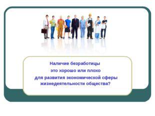 Наличие безработицы это хорошо или плохо для развития экономической сферы жиз