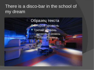 There is a disco-bar in the school of my dream