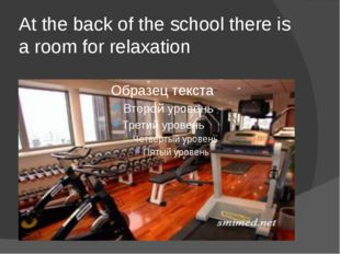 At the back of the school there is a room for relaxation