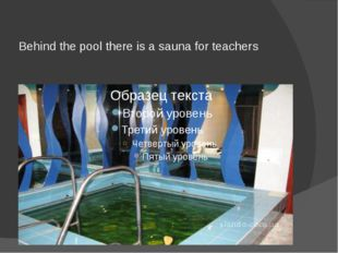 Behind the pool there is a sauna for teachers