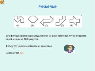 Решение Все фигуры (кроме (D)) складываются из двух заготовок путем поворота