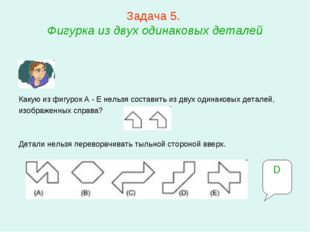 Задача 5. Фигурка из двух одинаковых деталей Какую из фигурок A - E нельзя с