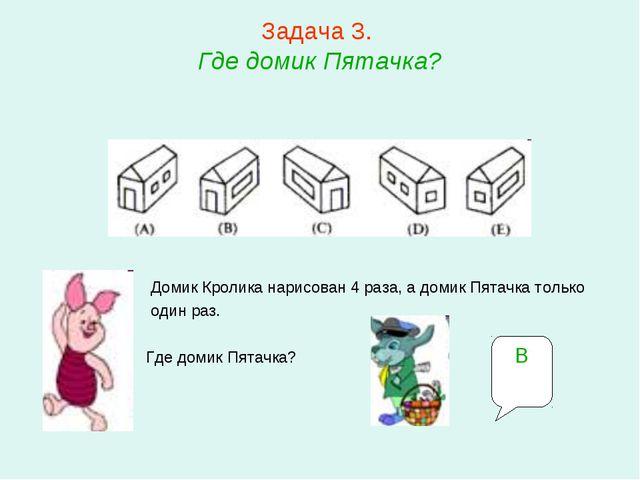Задача 3. Где домик Пятачка? Домик Кролика нарисован 4 раза, а домик Пятачка...