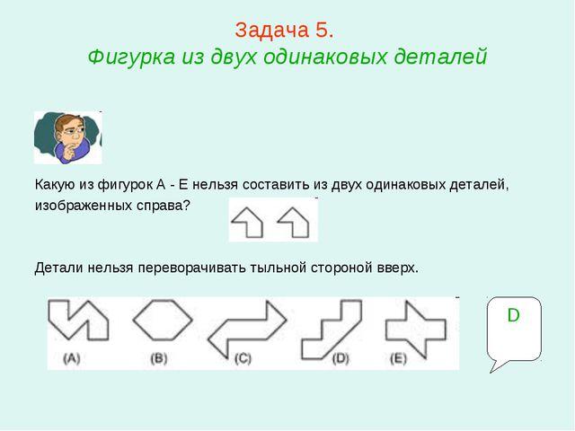 Задача 5. Фигурка из двух одинаковых деталей Какую из фигурок A - E нельзя с...