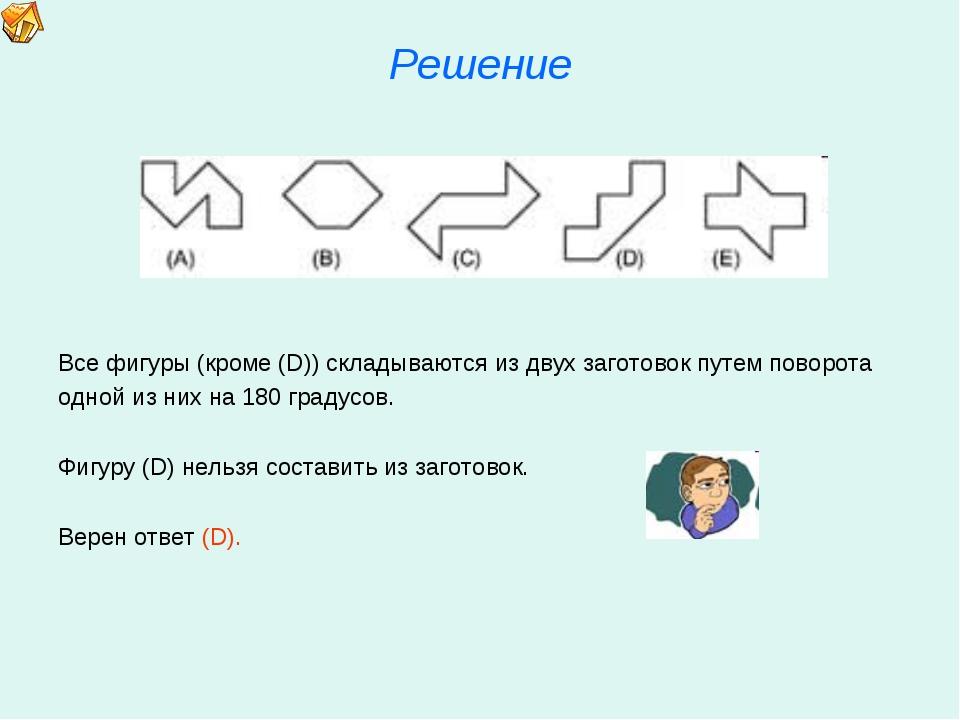 Решение Все фигуры (кроме (D)) складываются из двух заготовок путем поворота...