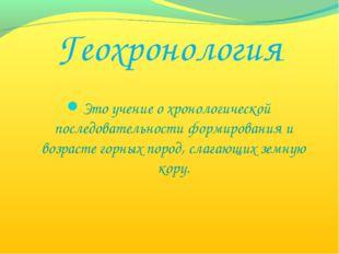Геохронология Это учение о хронологической последовательности формирования и