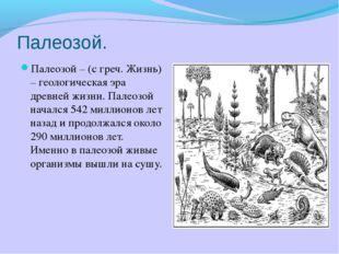 Палеозой. Палеозой – (с греч. Жизнь) – геологическая эра древней жизни. Палео