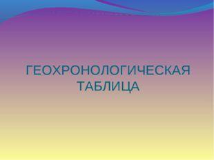 ГЕОХРОНОЛОГИЧЕСКАЯ ТАБЛИЦА