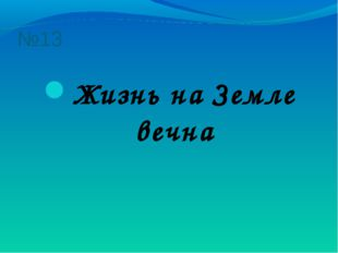 №13 Жизнь на Земле вечна