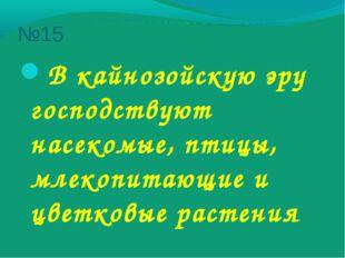 №15 В кайнозойскую эру господствуют насекомые, птицы, млекопитающие и цветков