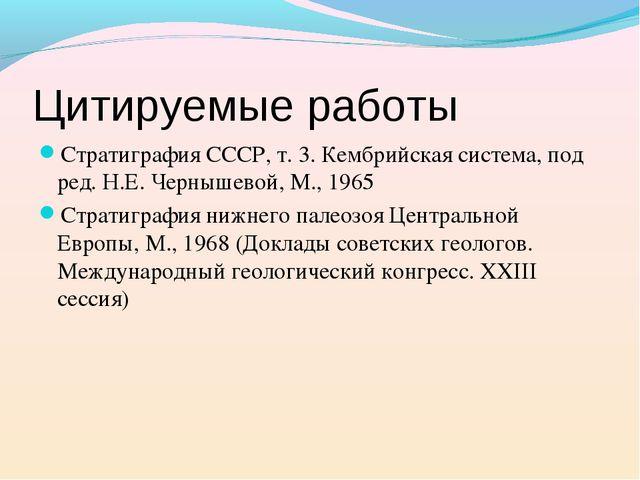 Стратиграфия СССР, т. 3. Кембрийская система, под ред. Н.Е. Чернышевой, М., 1...