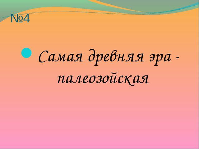 №4 Самая древняя эра - палеозойская