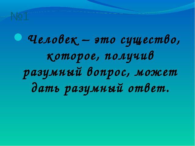 №1 Человек – это существо, которое, получив разумный вопрос, может дать разум...