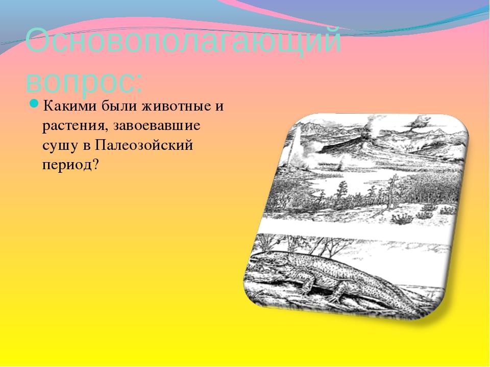 Основополагающий вопрос: Какими были животные и растения, завоевавшие сушу в...
