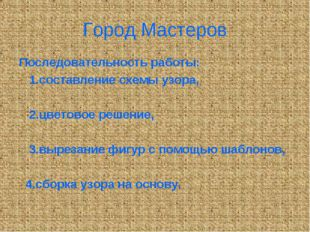 Город Мастеров Последовательность работы: 1.составление схемы узора, 2.цветов