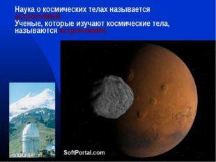 Наука о космических телах называется астрономией. Ученые, которые изучают кос