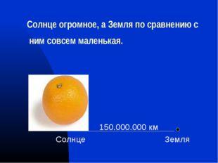 Солнце огромное, а Земля по сравнению с ним совсем маленькая. 150.000.000