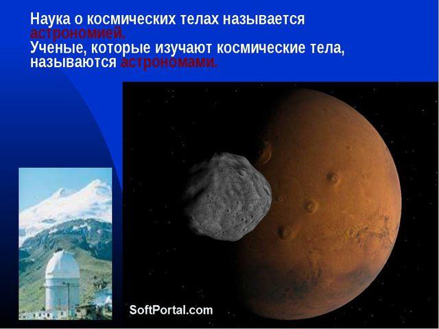 Наука о космических телах называется астрономией. Ученые, которые изучают кос...