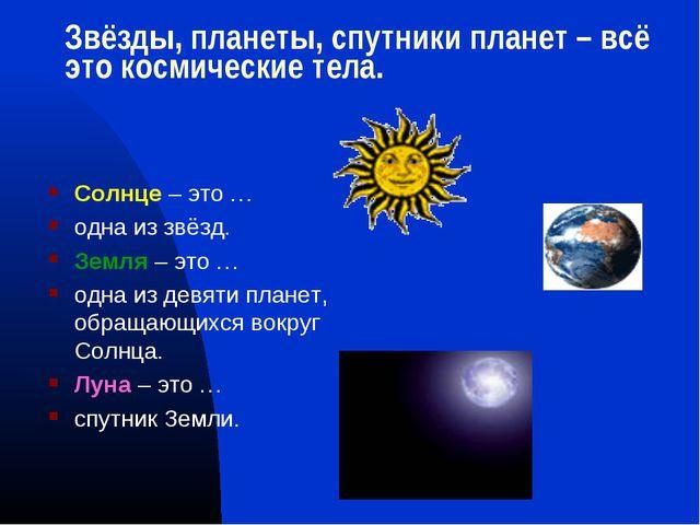 Звёзды, планеты, спутники планет – всё это космические тела. Солнце – это … о...