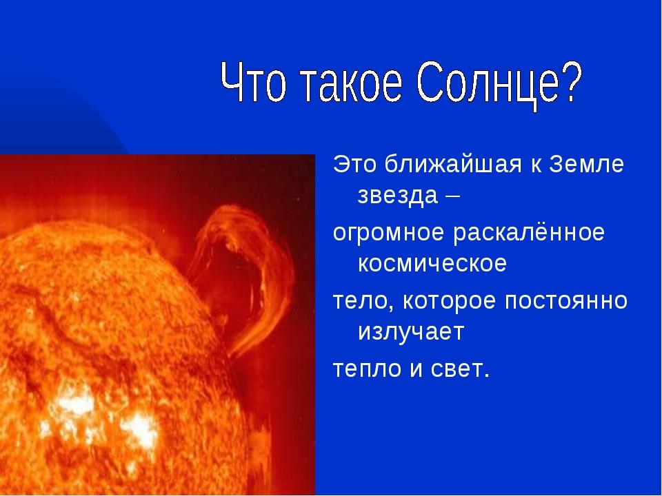 Это ближайшая к Земле звезда – огромное раскалённое космическое тело, которое...