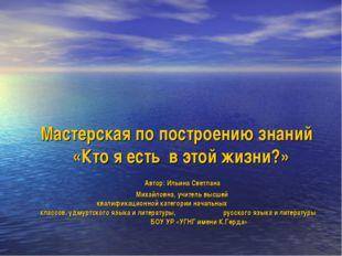 Мастерская по построению знаний «Кто я есть в этой жизни?» Автор: Ильина С
