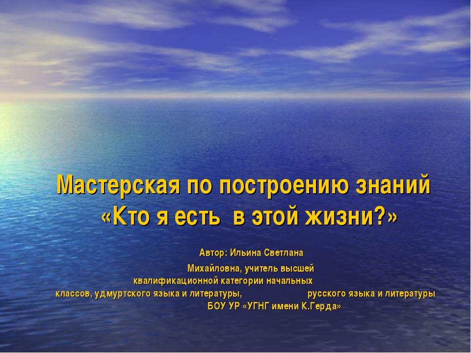 Мастерская по построению знаний «Кто я есть в этой жизни?» Автор: Ильина С...