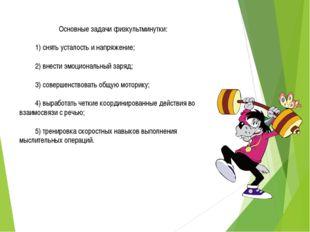 Основные задачи физкультминутки: 1) снять усталость и напряжение; 2) внести э