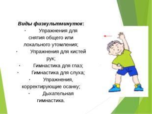 Виды физкультминуток: ·Упражнения для снятия общего или локального у